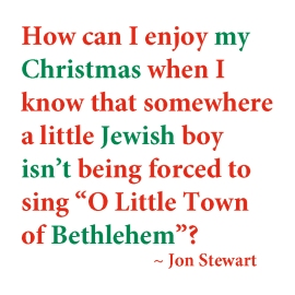 """Quotation from Jon Stewart: How can I enjoy my Christmas when I know that somewhere a little Jewish boy isn't being forced to sing """"O Little Town of Bethlehem""""?"""